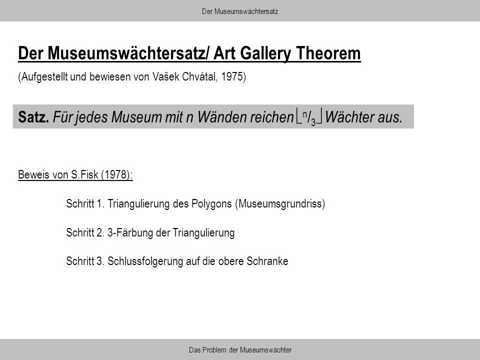 Satz. Für jedes Museum mit n Wänden reichen n / 3 Wächter aus. Der Museumswächtersatz Das Problem der Museumswächter Beweis von S.Fisk (1978): Schritt