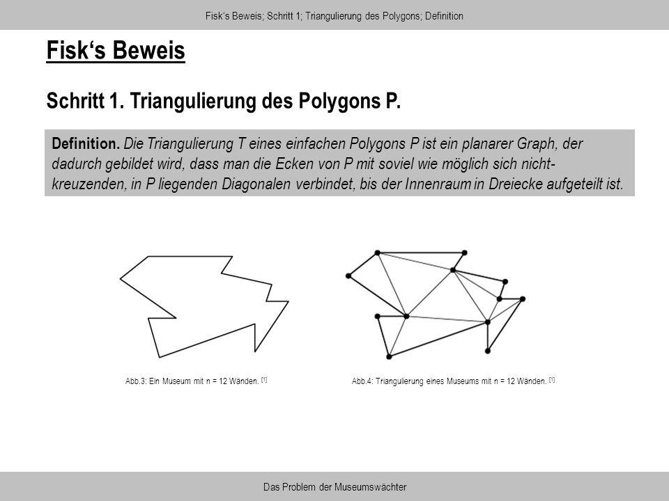 Fisks Beweis Schritt 1. Triangulierung des Polygons P. Definition. Die Triangulierung T eines einfachen Polygons P ist ein planarer Graph, der dadurch