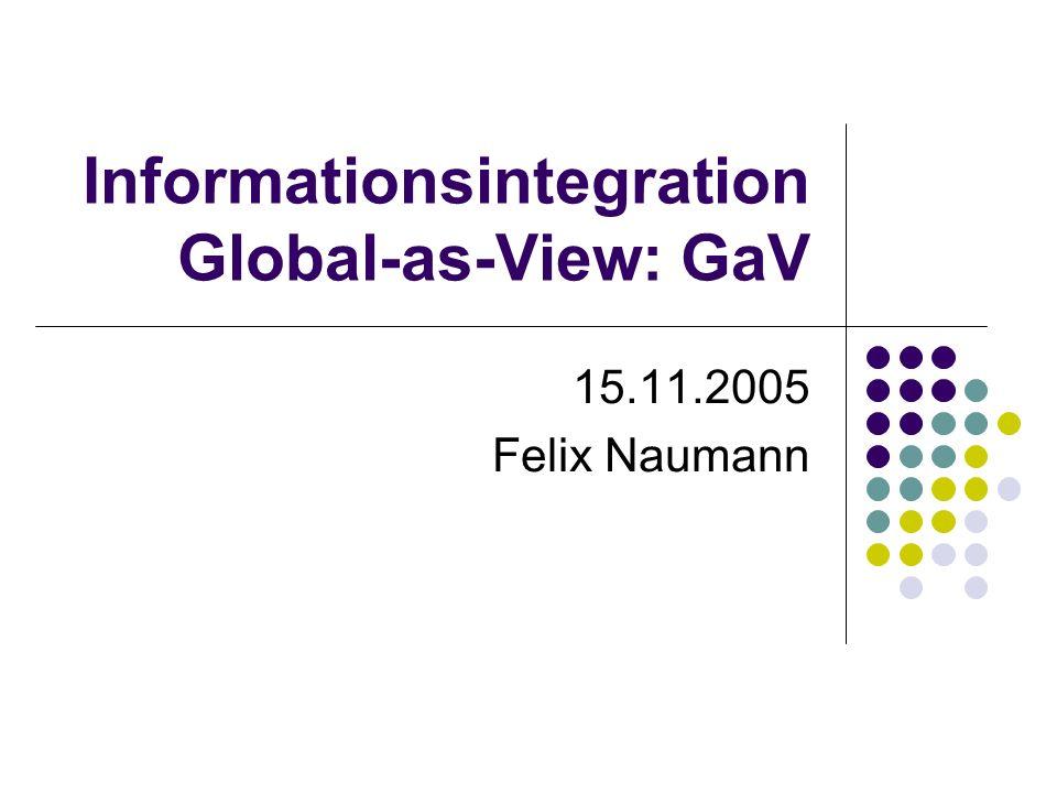 Informationsintegration Global-as-View: GaV 15.11.2005 Felix Naumann