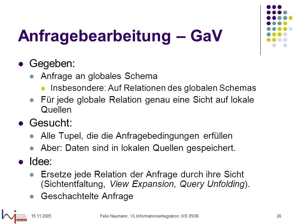 15.11.2005Felix Naumann, VL Informationsintegration, WS 05/0626 Anfragebearbeitung – GaV Gegeben: Anfrage an globales Schema Insbesondere: Auf Relatio