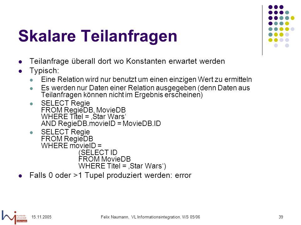 15.11.2005Felix Naumann, VL Informationsintegration, WS 05/0639 Skalare Teilanfragen Teilanfrage überall dort wo Konstanten erwartet werden Typisch: E