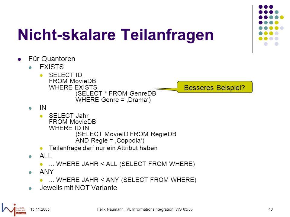 15.11.2005Felix Naumann, VL Informationsintegration, WS 05/0640 Nicht-skalare Teilanfragen Für Quantoren EXISTS SELECT ID FROM MovieDB WHERE EXISTS (S