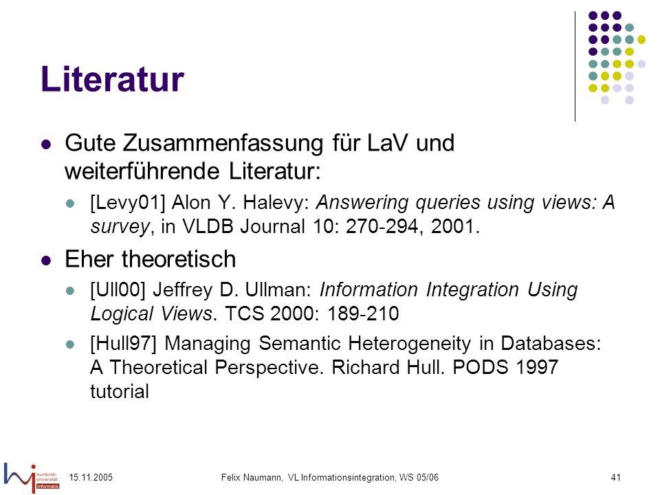 15.11.2005Felix Naumann, VL Informationsintegration, WS 05/0641 Literatur Gute Zusammenfassung für LaV und weiterführende Literatur: [Levy01] Alon Y.