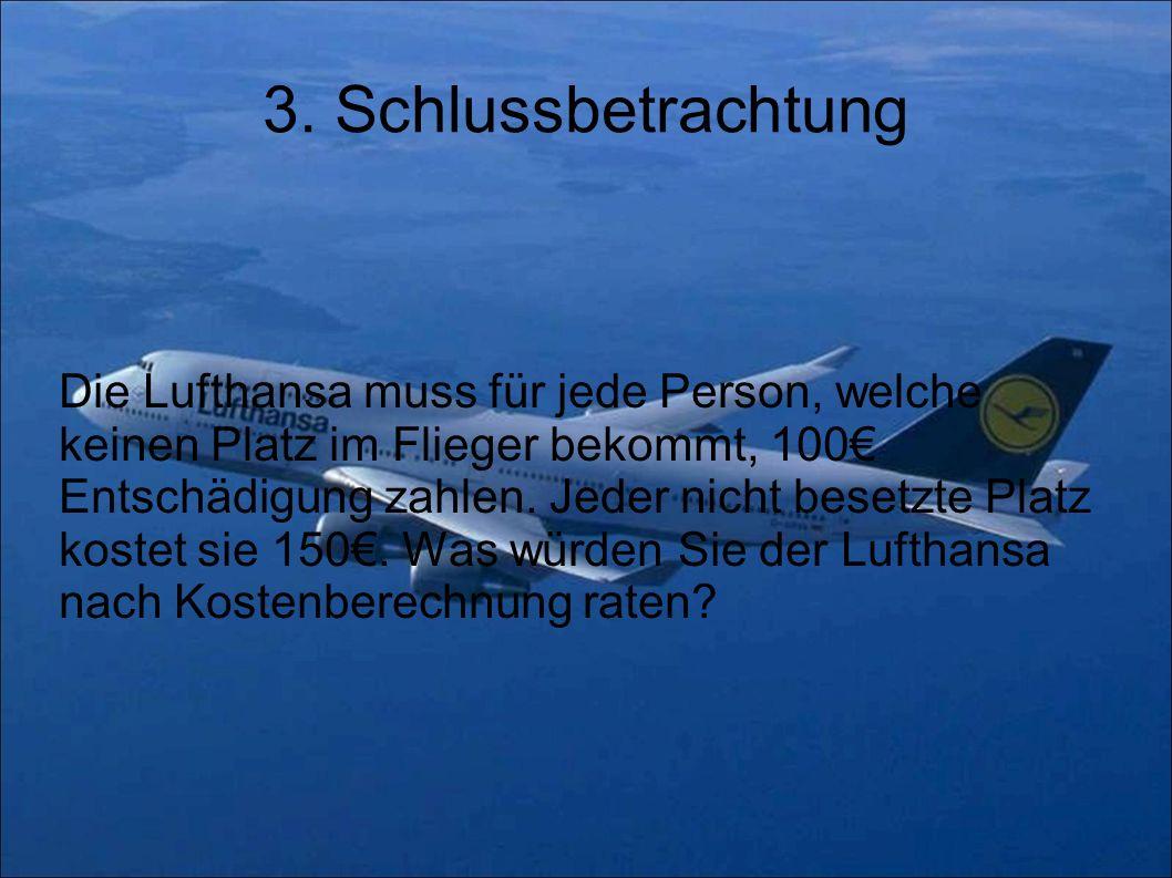 3. Schlussbetrachtung Die Lufthansa muss für jede Person, welche keinen Platz im Flieger bekommt, 100 Entschädigung zahlen. Jeder nicht besetzte Platz