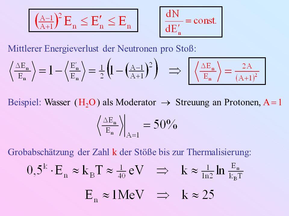 Mittlerer Energieverlust der Neutronen pro Stoß: Beispiel: Wasser ( H 2 O ) als Moderator Streuung an Protonen, A 1 Grobabschätzung der Zahl k der Stöße bis zur Thermalisierung: