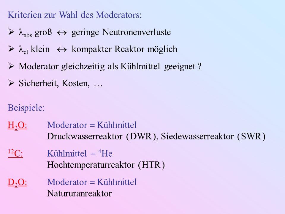 Kriterien zur Wahl des Moderators: abs groß geringe Neutronenverluste el klein kompakter Reaktor möglich Moderator gleichzeitig als Kühlmittel geeignet .
