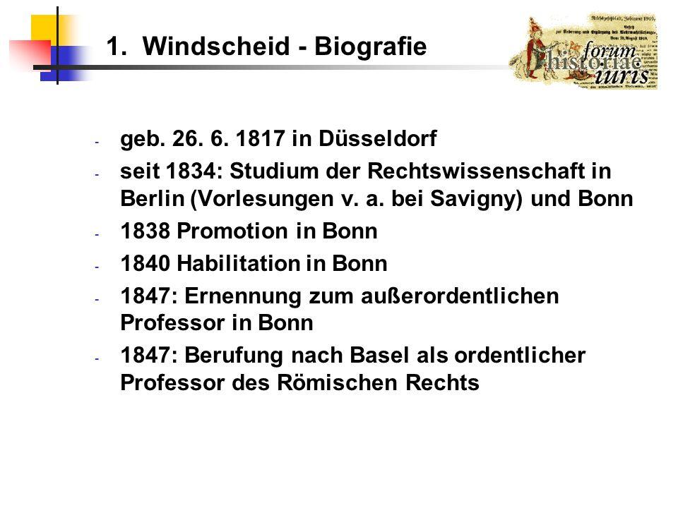 1. Windscheid - Biografie - geb. 26. 6. 1817 in Düsseldorf - seit 1834: Studium der Rechtswissenschaft in Berlin (Vorlesungen v. a. bei Savigny) und B