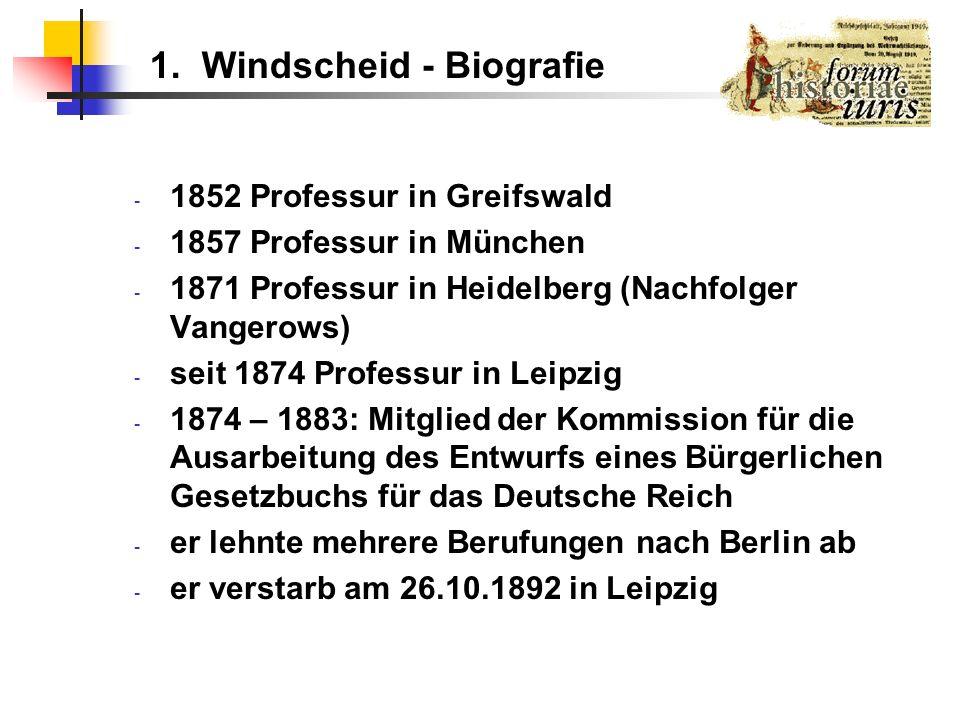 1. Windscheid - Biografie - 1852 Professur in Greifswald - 1857 Professur in München - 1871 Professur in Heidelberg (Nachfolger Vangerows) - seit 1874