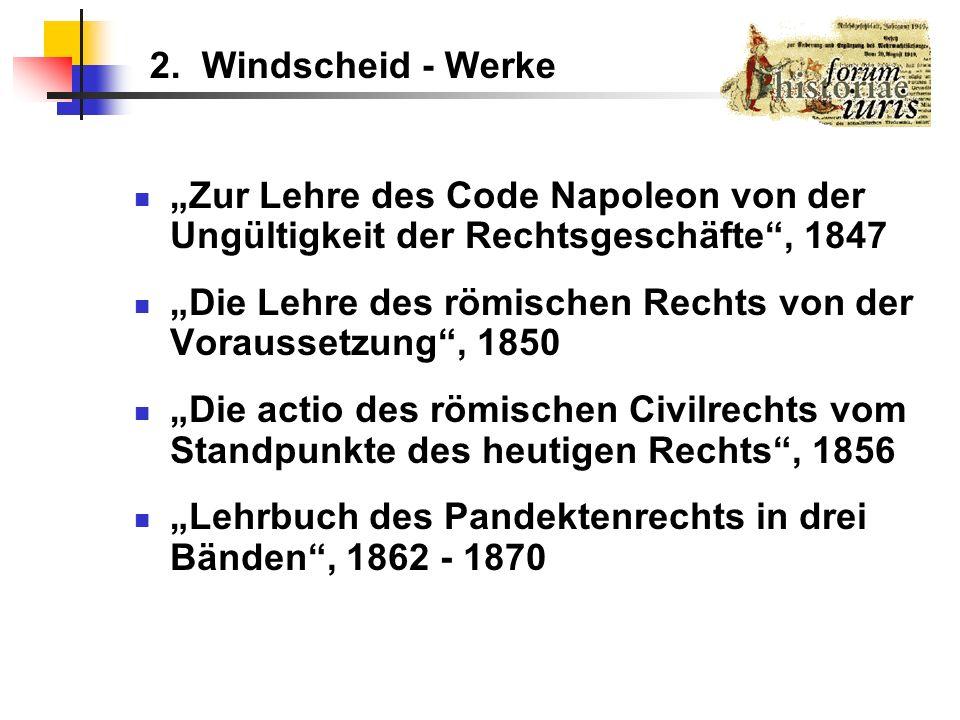 2. Windscheid - Werke Zur Lehre des Code Napoleon von der Ungültigkeit der Rechtsgeschäfte, 1847 Die Lehre des römischen Rechts von der Voraussetzung,