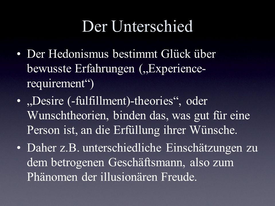 Der Unterschied Der Hedonismus bestimmt Glück über bewusste Erfahrungen (Experience- requirement) Desire (-fulfillment)-theories, oder Wunschtheorien,
