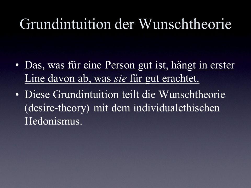 Grundintuition der Wunschtheorie Das, was für eine Person gut ist, hängt in erster Line davon ab, was sie für gut erachtet. Diese Grundintuition teilt