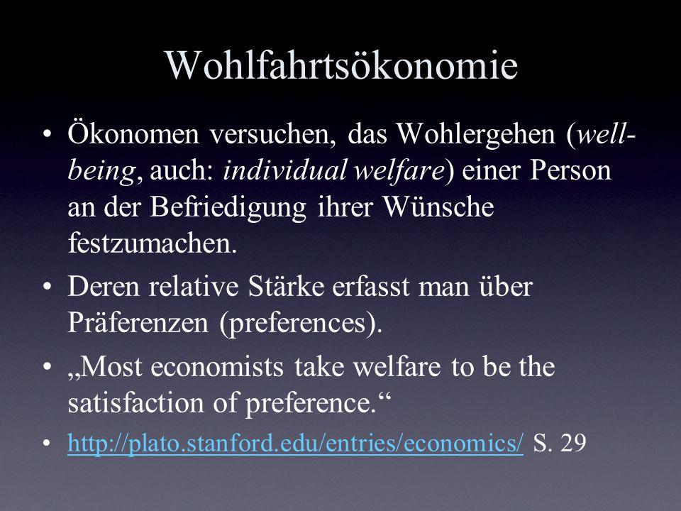 Wohlfahrtsökonomie Ökonomen versuchen, das Wohlergehen (well- being, auch: individual welfare) einer Person an der Befriedigung ihrer Wünsche festzuma