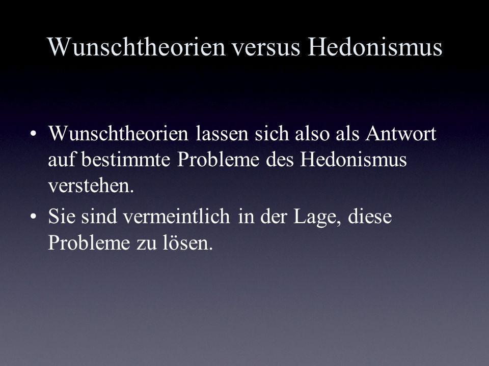 Wunschtheorien versus Hedonismus Wunschtheorien lassen sich also als Antwort auf bestimmte Probleme des Hedonismus verstehen. Sie sind vermeintlich in