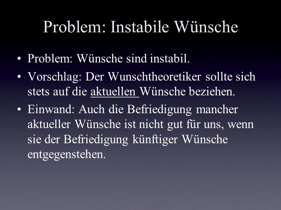 Problem: Instabile Wünsche Problem: Wünsche sind instabil. Vorschlag: Der Wunschtheoretiker sollte sich stets auf die aktuellen Wünsche beziehen. Einw