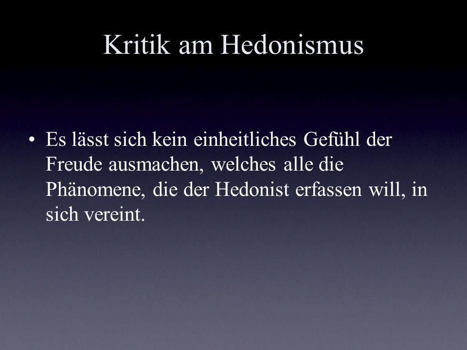 Kritik am Hedonismus Es lässt sich kein einheitliches Gefühl der Freude ausmachen, welches alle die Phänomene, die der Hedonist erfassen will, in sich