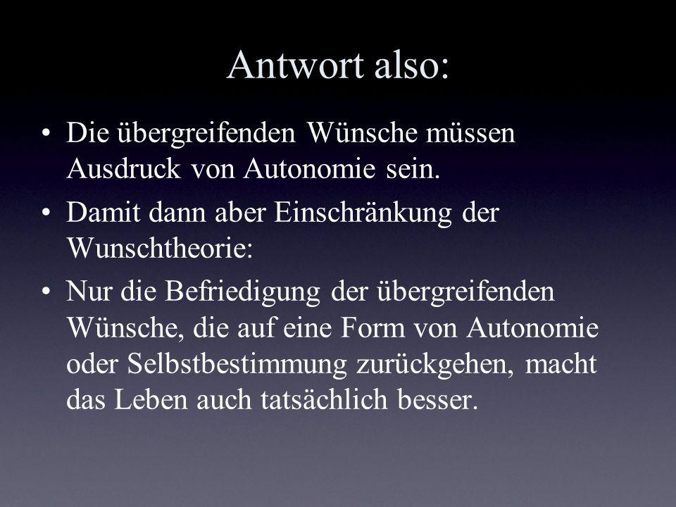 Antwort also: Die übergreifenden Wünsche müssen Ausdruck von Autonomie sein. Damit dann aber Einschränkung der Wunschtheorie: Nur die Befriedigung der