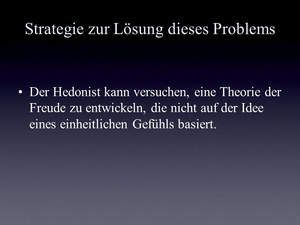 Strategie zur Lösung dieses Problems Der Hedonist kann versuchen, eine Theorie der Freude zu entwickeln, die nicht auf der Idee eines einheitlichen Ge