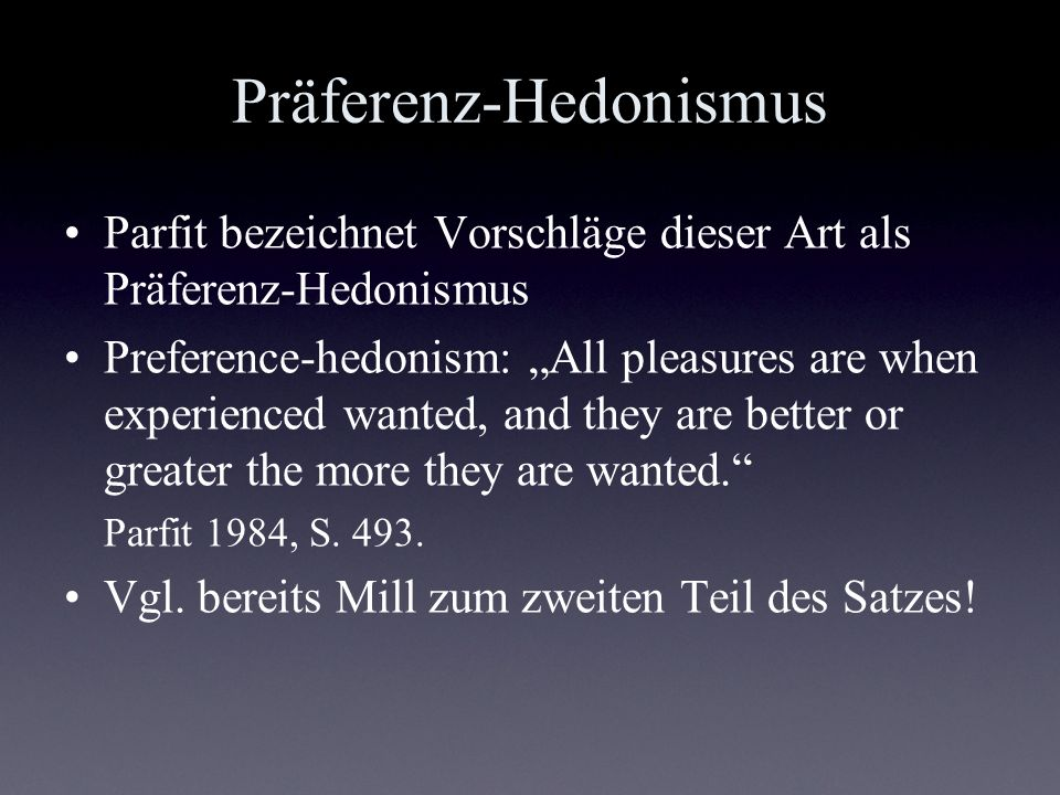 Präferenz-Hedonismus Parfit bezeichnet Vorschläge dieser Art als Präferenz-Hedonismus Preference-hedonism: All pleasures are when experienced wanted,