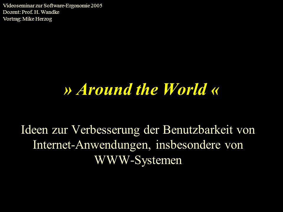 » Around the World « Ideen zur Verbesserung der Benutzbarkeit von Internet-Anwendungen, insbesondere von WWW-Systemen Videoseminar zur Software-Ergonomie 2005 Dozent: Prof.