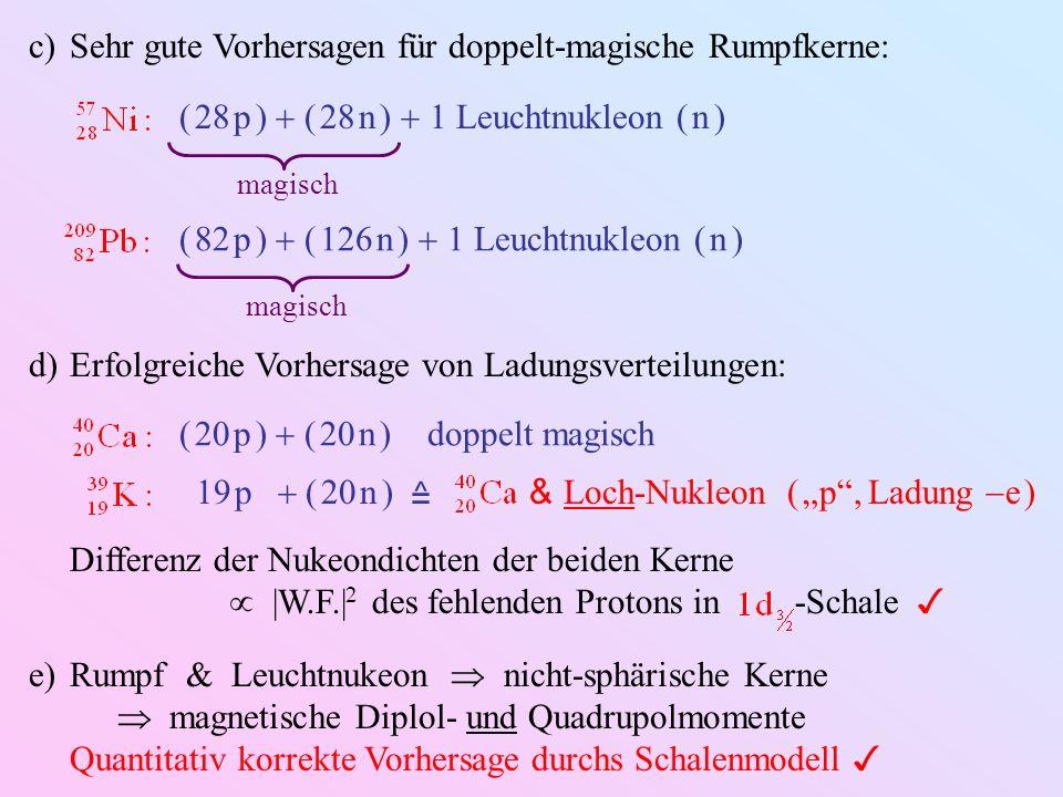 c)Sehr gute Vorhersagen für doppelt-magische Rumpfkerne: ( 28 p ) ( 28 n ) 1 Leuchtnukleon ( n ) magisch ( 82 p ) ( 126 n ) 1 Leuchtnukleon ( n ) magi