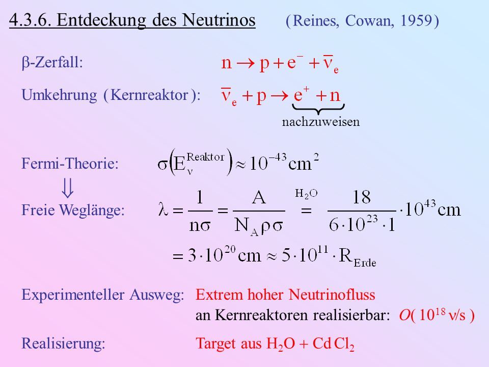 4.3.6. Entdeckung des Neutrinos ( Reines, Cowan, 1959 ) -Zerfall: Umkehrung ( Kernreaktor ): nachzuweisen Fermi-Theorie: Freie Weglänge: Experimentell