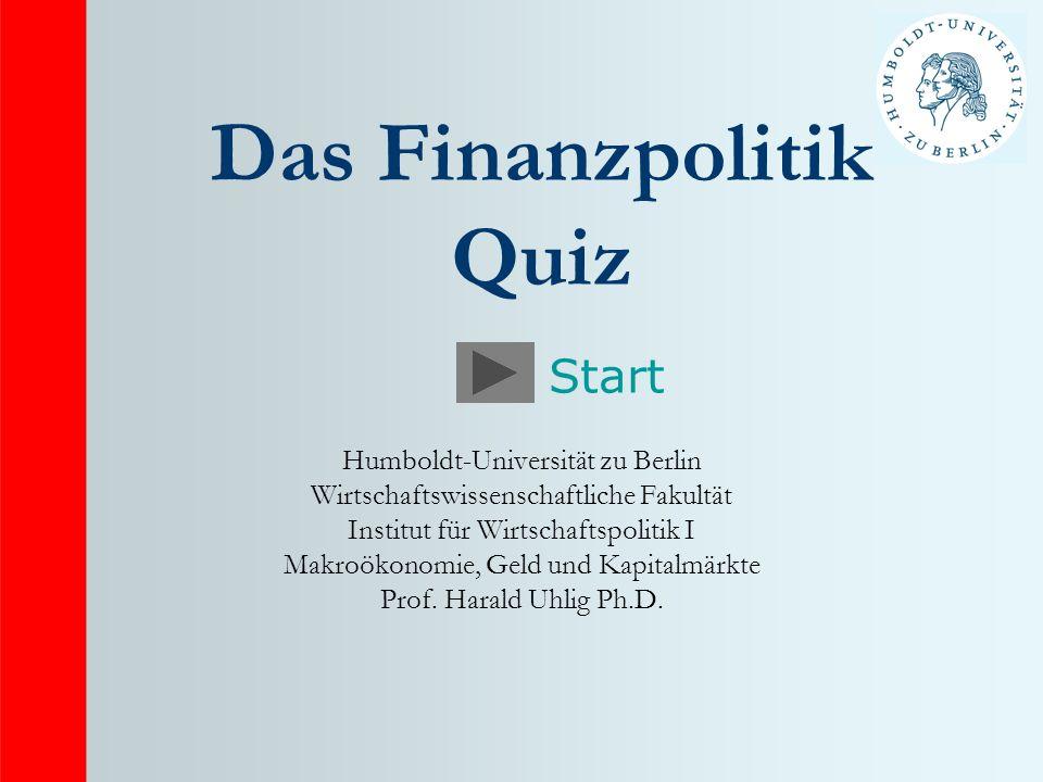Das Finanzpolitik Quiz Humboldt-Universität zu Berlin Wirtschaftswissenschaftliche Fakultät Institut für Wirtschaftspolitik I Makroökonomie, Geld und Kapitalmärkte Prof.