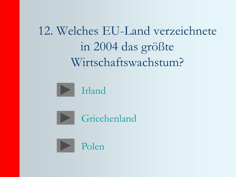12. Welches EU-Land verzeichnete in 2004 das größte Wirtschaftswachstum? Irland Griechenland Polen