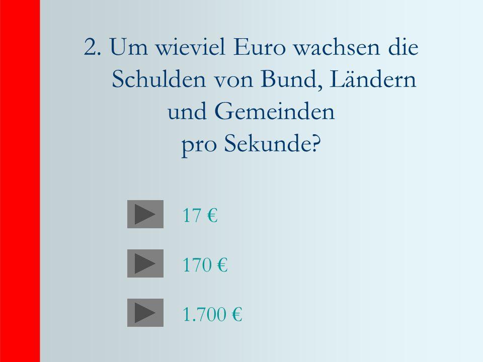 2. Um wieviel Euro wachsen die Schulden von Bund, Ländern und Gemeinden pro Sekunde? 17 170 1.700