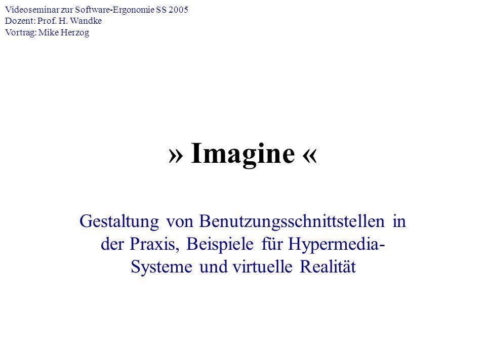 » Imagine « Gestaltung von Benutzungsschnittstellen in der Praxis, Beispiele für Hypermedia- Systeme und virtuelle Realität Videoseminar zur Software-Ergonomie SS 2005 Dozent: Prof.