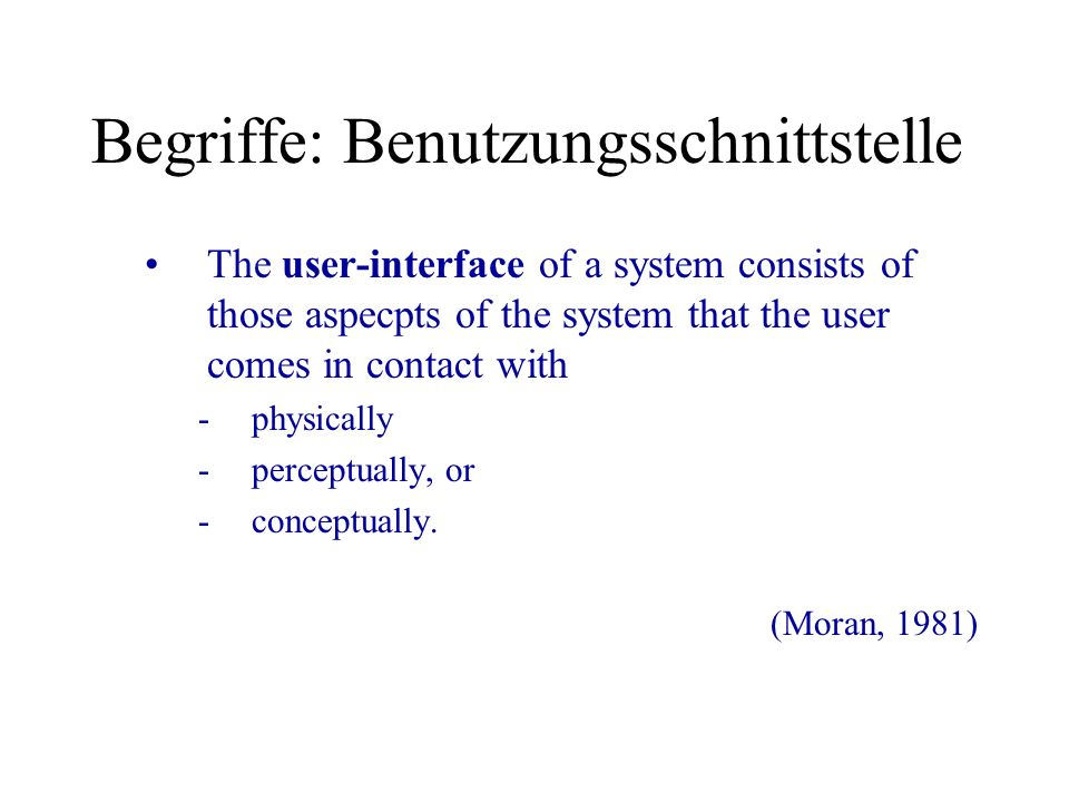 Begriffe: Benutzungsschnittstelle The user-interface of a system consists of those aspecpts of the system that the user comes in contact with -physica