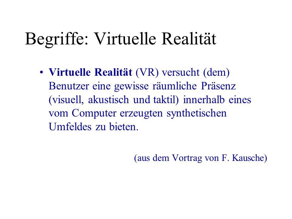 Begriffe: Virtuelle Realität Virtuelle Realität (VR) versucht (dem) Benutzer eine gewisse räumliche Präsenz (visuell, akustisch und taktil) innerhalb eines vom Computer erzeugten synthetischen Umfeldes zu bieten.