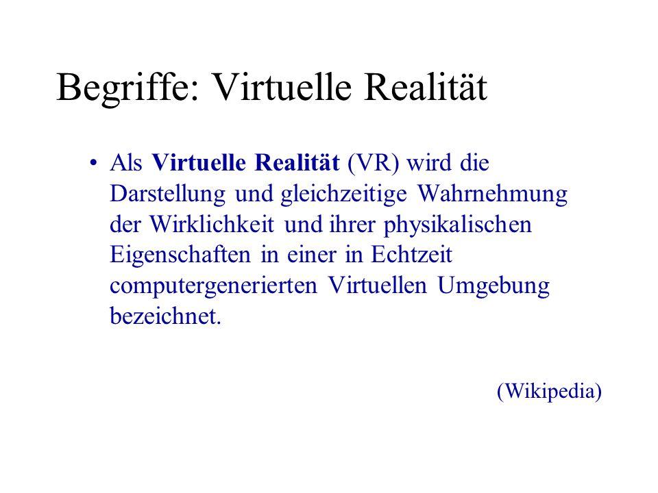 Begriffe: Virtuelle Realität Als Virtuelle Realität (VR) wird die Darstellung und gleichzeitige Wahrnehmung der Wirklichkeit und ihrer physikalischen Eigenschaften in einer in Echtzeit computergenerierten Virtuellen Umgebung bezeichnet.