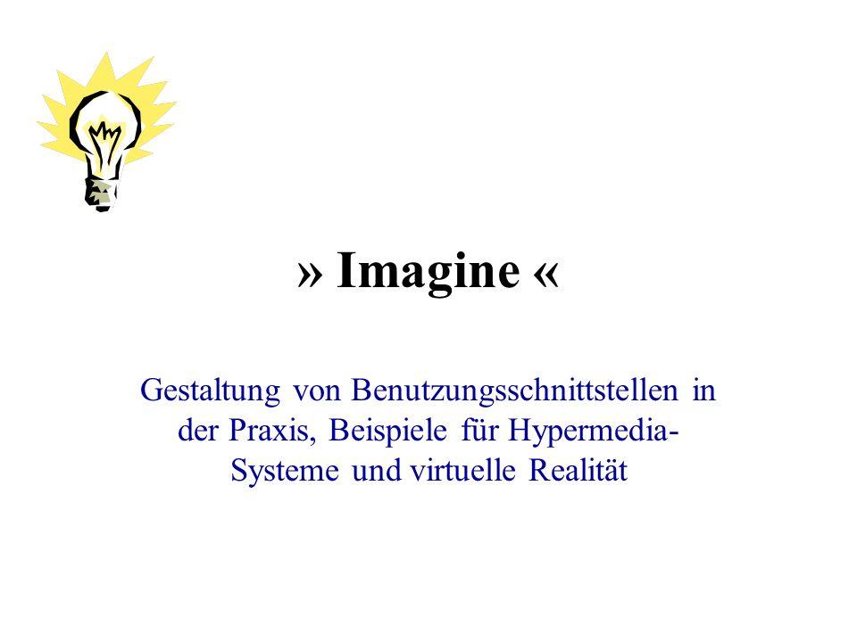 » Imagine « Gestaltung von Benutzungsschnittstellen in der Praxis, Beispiele für Hypermedia- Systeme und virtuelle Realität