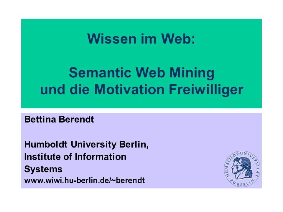 Wissen im Web: Semantic Web Mining und die Motivation Freiwilliger Bettina Berendt Humboldt University Berlin, Institute of Information Systems www.wi