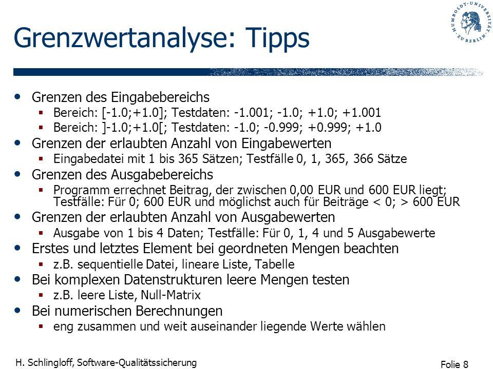 Folie 8 H. Schlingloff, Software-Qualitätssicherung Grenzwertanalyse: Tipps Grenzen des Eingabebereichs Bereich: [-1.0;+1.0]; Testdaten: -1.001; -1.0;
