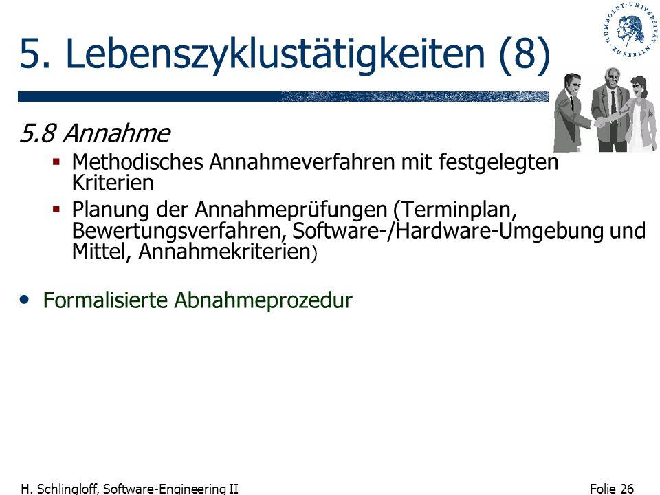 Folie 26 H. Schlingloff, Software-Engineering II 5. Lebenszyklustätigkeiten (8) 5.8 Annahme Methodisches Annahmeverfahren mit festgelegten Kriterien P