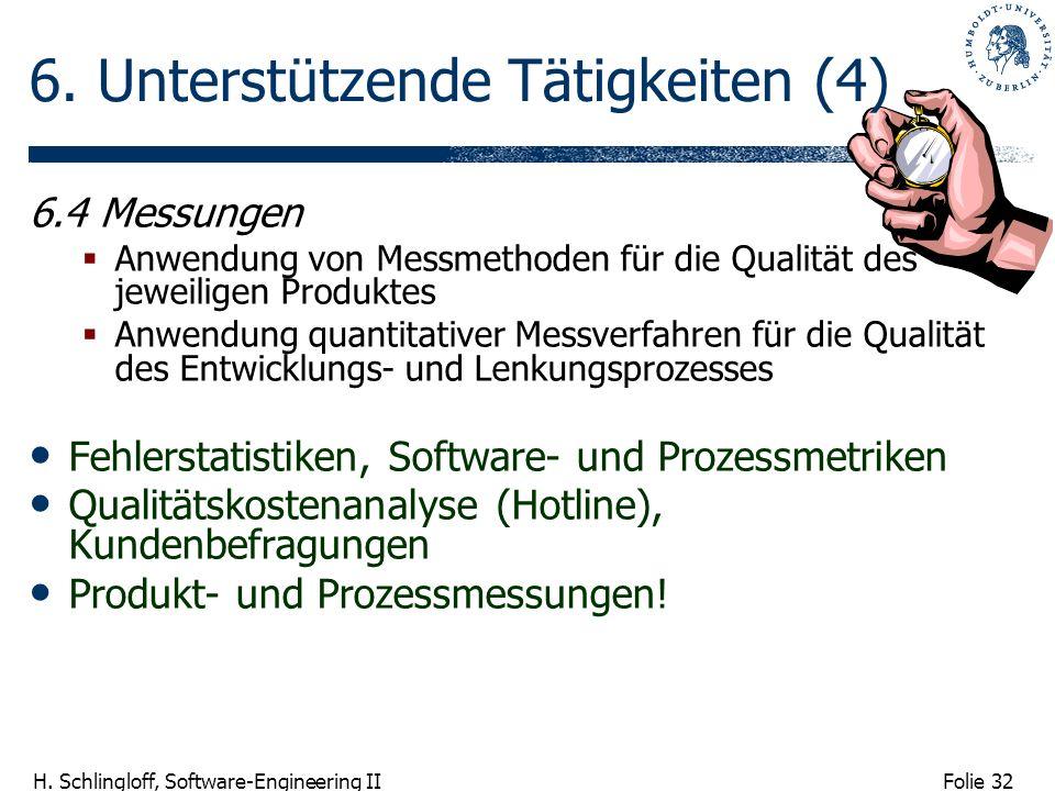 Folie 32 H. Schlingloff, Software-Engineering II 6. Unterstützende Tätigkeiten (4) 6.4 Messungen Anwendung von Messmethoden für die Qualität des jewei
