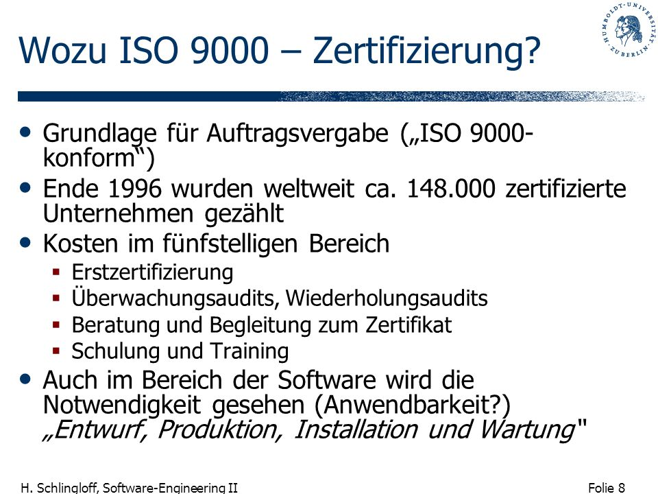 Folie 8 H. Schlingloff, Software-Engineering II Wozu ISO 9000 – Zertifizierung? Grundlage für Auftragsvergabe (ISO 9000- konform) Ende 1996 wurden wel