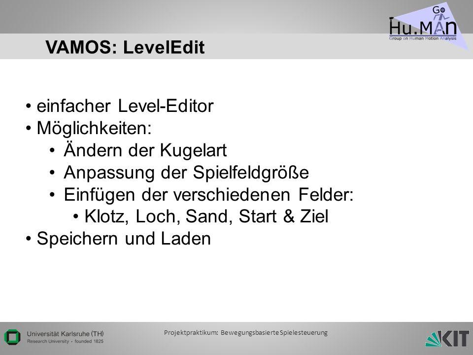 VAMOS: LevelEdit einfacher Level-Editor Möglichkeiten: Ändern der Kugelart Anpassung der Spielfeldgröße Einfügen der verschiedenen Felder: Klotz, Loch, Sand, Start & Ziel Speichern und Laden Projektpraktikum: Bewegungsbasierte Spielesteuerung