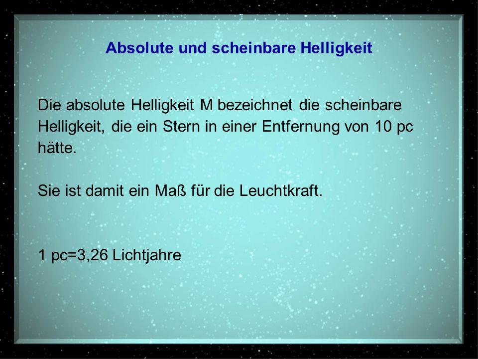 Absolute und scheinbare Helligkeit Die absolute Helligkeit M bezeichnet die scheinbare Helligkeit, die ein Stern in einer Entfernung von 10 pc hätte.