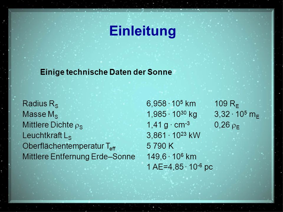 Einige technische Daten der Sonne Radius R S 6,958. 10 5 km109 R E Masse M S 1,985. 10 30 kg3,32. 10 5 m E Mittlere Dichte S 1,41 g. cm -3 0,26 E Leuc