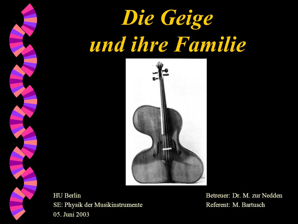 Die Geige und ihre Familie Betreuer: Dr. M. zur Nedden Referent: M. Bartusch HU Berlin SE: Physik der Musikinstrumente 05. Juni 2003