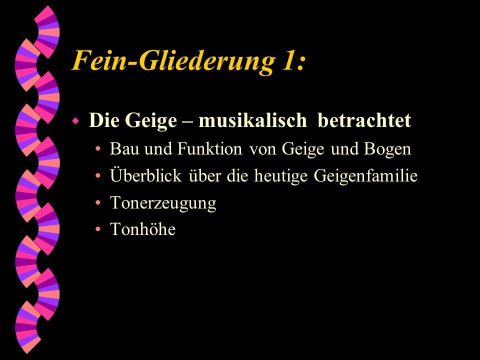 Fein-Gliederung 1: w Die Geige – musikalisch betrachtet Bau und Funktion von Geige und Bogen Überblick über die heutige Geigenfamilie Tonerzeugung Ton