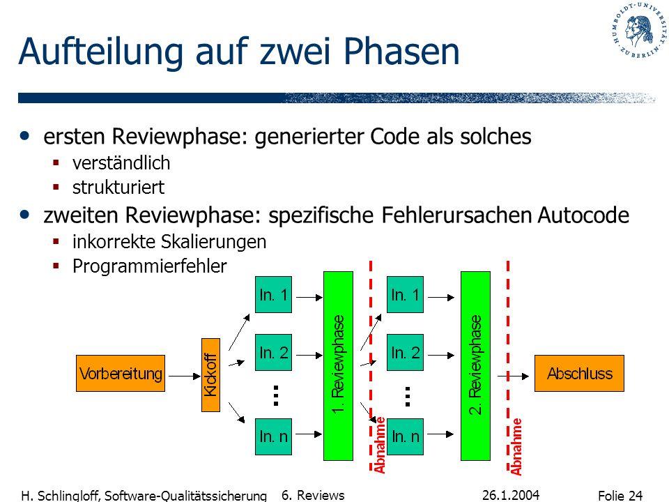Folie 24 H. Schlingloff, Software-Qualitätssicherung 26.1.2004 6. Reviews Aufteilung auf zwei Phasen ersten Reviewphase: generierter Code als solches