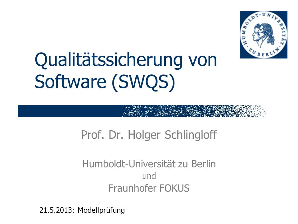 Qualitätssicherung von Software (SWQS) Prof. Dr. Holger Schlingloff Humboldt-Universität zu Berlin und Fraunhofer FOKUS 21.5.2013: Modellprüfung