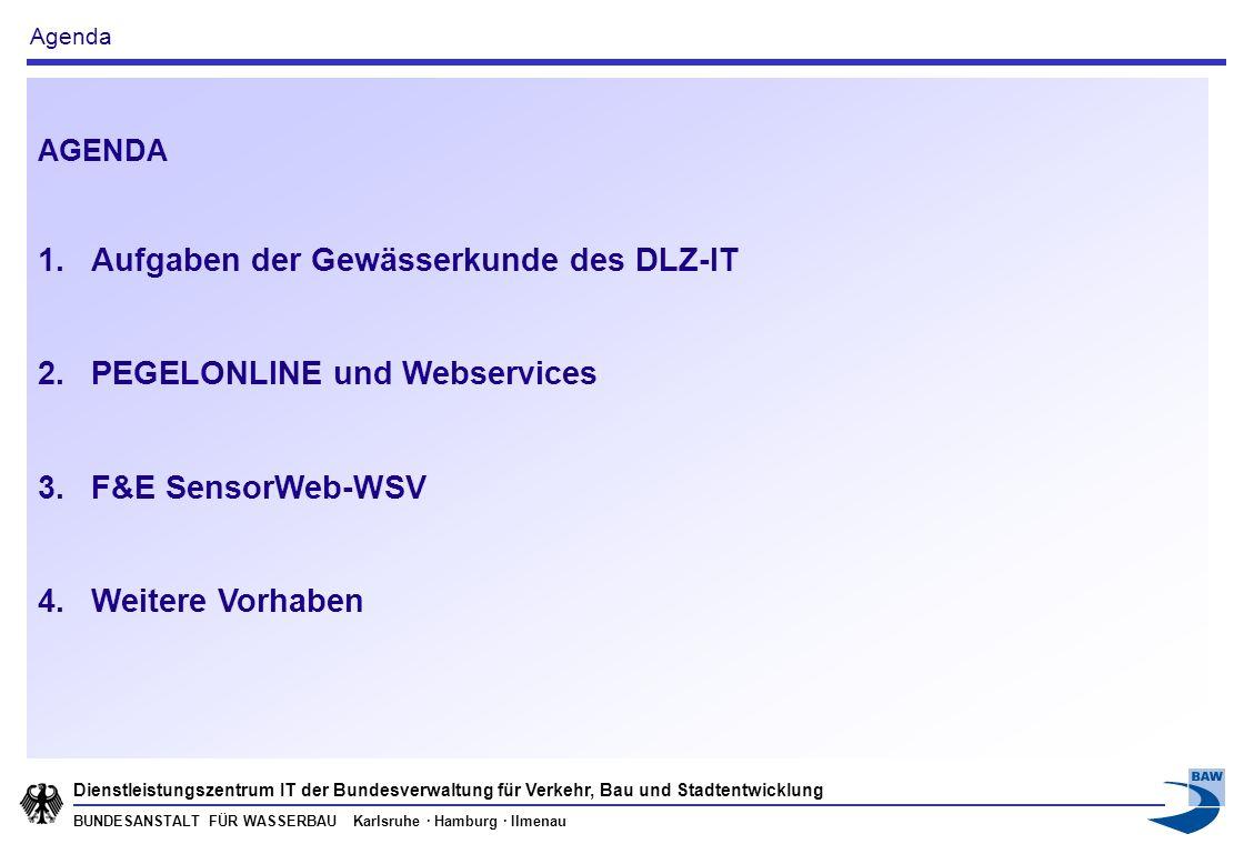 BUNDESANSTALT FÜR WASSERBAU Karlsruhe · Hamburg · Ilmenau Dienstleistungszentrum IT der Bundesverwaltung für Verkehr, Bau und Stadtentwicklung AGENDA 1.Aufgaben der Gewässerkunde des DLZ-IT 2.PEGELONLINE und Webservices 3.F&E SensorWeb-WSV 4.Weitere Vorhaben Agenda