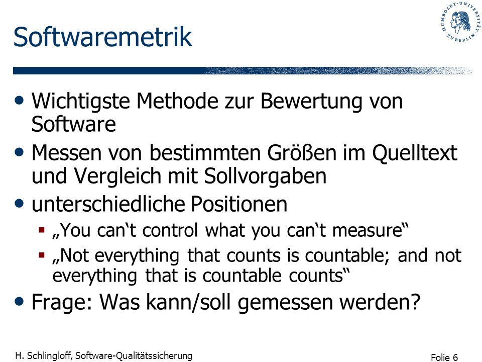 Folie 6 H. Schlingloff, Software-Qualitätssicherung Softwaremetrik Wichtigste Methode zur Bewertung von Software Messen von bestimmten Größen im Quell