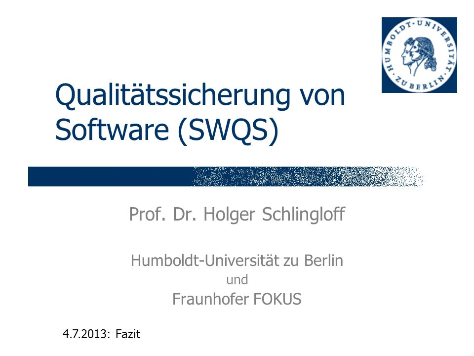 Qualitätssicherung von Software (SWQS) Prof. Dr. Holger Schlingloff Humboldt-Universität zu Berlin und Fraunhofer FOKUS 4.7.2013: Fazit