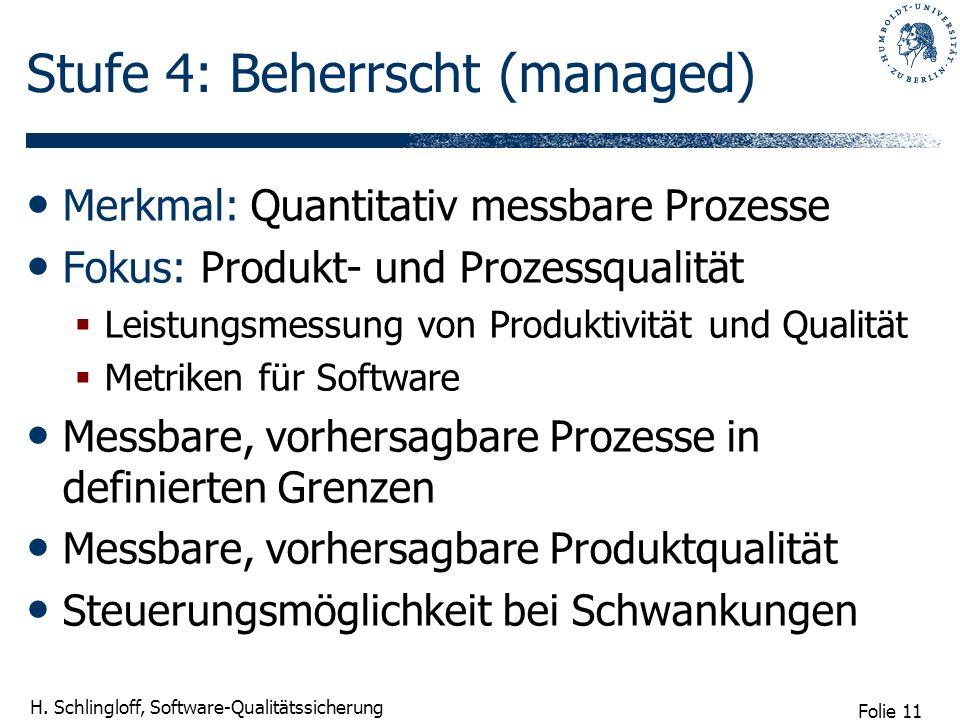 Folie 11 H. Schlingloff, Software-Qualitätssicherung Stufe 4: Beherrscht (managed) Merkmal: Quantitativ messbare Prozesse Fokus: Produkt- und Prozessq