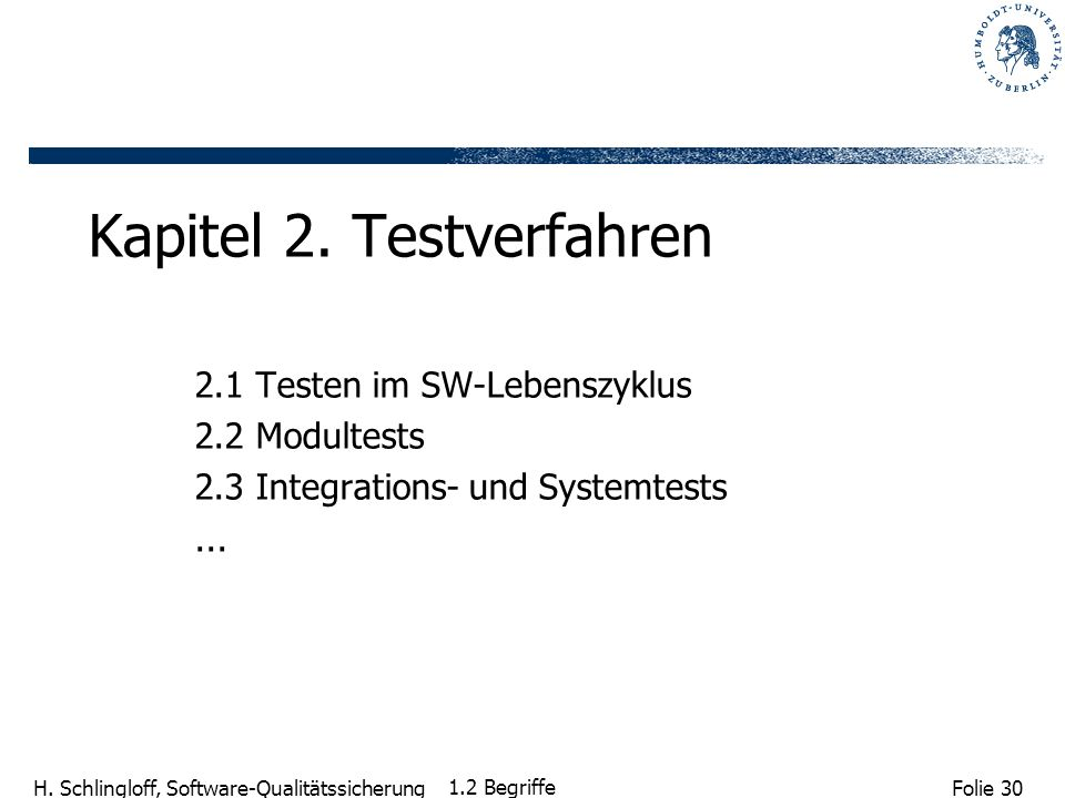 Folie 30 H. Schlingloff, Software-Qualitätssicherung 1.2 Begriffe Kapitel 2. Testverfahren 2.1 Testen im SW-Lebenszyklus 2.2 Modultests 2.3 Integratio